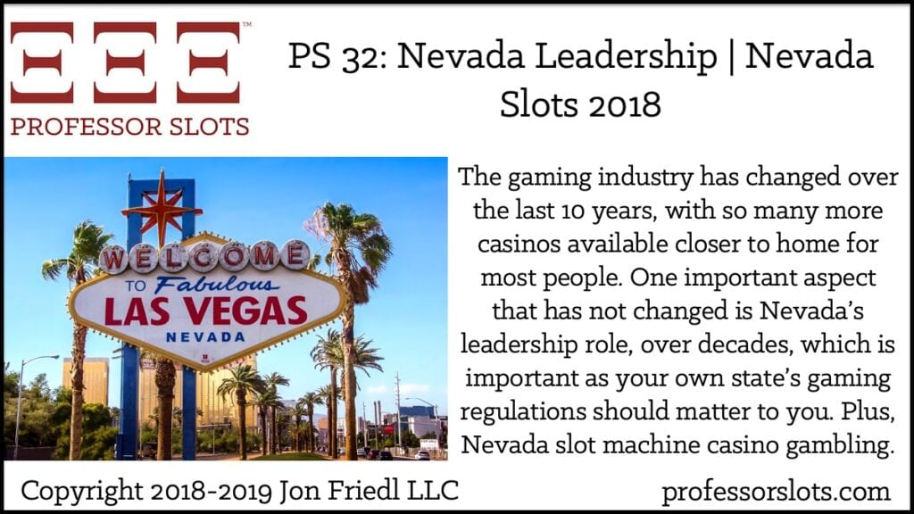 The gaming industry has changed over the last 10 years, with so many more casinos available closer to home for most people. One important aspect that has not changed is Nevada's leadership role, over decades, which is important as your own state's gaming regulations should matter to you. Plus, Nevada slot machine casino gambling.