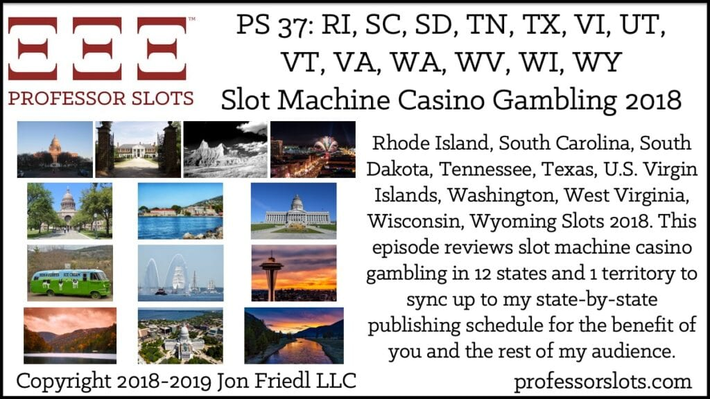 Rhode Island, South Carolina, South Dakota, Tennessee, Texas, U.S. Virgin Islands, Washington, West Virginia, Wisconsin, Wyoming Slots 2018. This episode reviews slot machine casino gambling in 12 states and 1 territory to sync up to my state-by-state publishing schedule for the benefit of you and the rest of my audience.