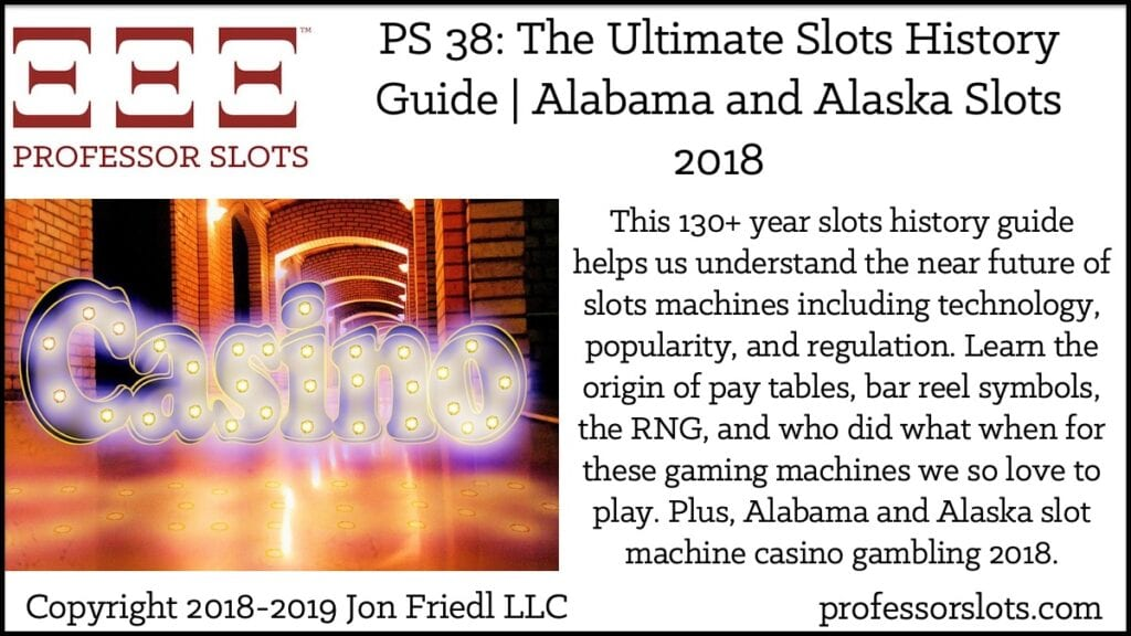 This 130+ year slots history guide helps us understand the near future of slots machines including technology, popularity, and regulation. Learn the origin of pay tables, bar reel symbols, the RNG, and who did what when for these gaming machines we so love to play. Plus, Alabama and Alaska slot machine casino gambling 2018.