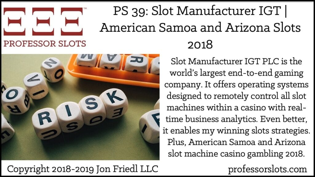 Slot Manufacturer IGT PLC is the world's largest end-to-end gaming company. It offers operating systems designed to remotely control all slot machines within a casino with real-time business analytics. Even better, it enables my winning slots strategies. Plus, American Samoa and Arizona slot machine casino gambling 2018.
