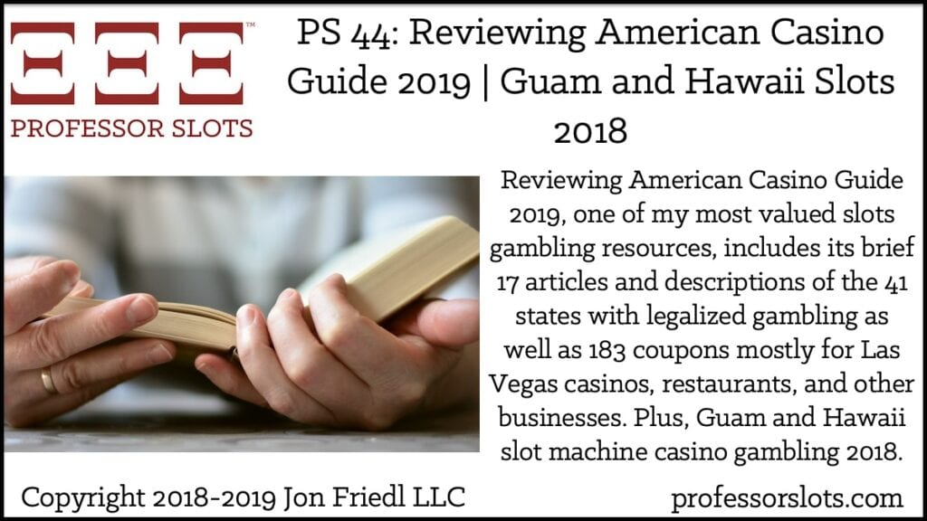 Reviewing American Casino Guide 2019, one of my most valued slots gambling resources, includes its brief 17 articles and descriptions of the 41 states with legalized gambling as well as 183 coupons mostly for Las Vegas casinos, restaurants, and other businesses. Plus, Guam and Hawaii slot machine casino gambling 2018.