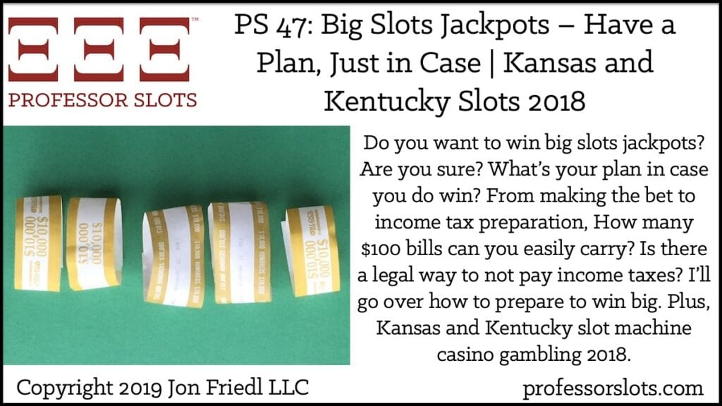 Do you want to win big slots jackpots? Are you sure? What's your plan in case you do win? From making the bet to income tax preparation, How many $100 bills can you easily carry? Is there a legal way to not pay income taxes? I'll go over how to prepare to win big. Plus, Kansas and Kentucky slot machine casino gambling 2018.