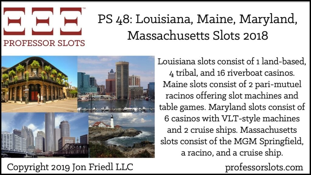 Louisiana slots consist of 1 land-based, 4 tribal, and 16 riverboat casinos. Maine slots consist of 2 pari-mutuel racinos offering slot machines and table games. Maryland slots consist of 6 casinos with VLT-style machines and 2 cruise ships. Massachusetts slots consist of the MGM Springfield, a racino, and a cruise ship.