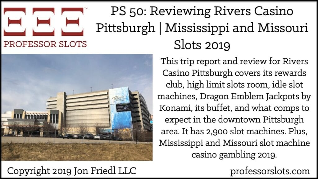 This trip report and review for Rivers Casino Pittsburgh covers its rewards club, high limit slots room, idle slot machines, Dragon Emblem Jackpots by Konami, its buffet, and what comps to expect in the downtown Pittsburgh area. It has 2,900 slot machines. Plus, Mississippi and Missouri slot machine casino gambling 2019.