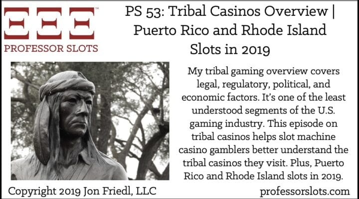 My tribal gaming overview covers legal, regulatory, political, and economic factors. It's one of the least understood segments of the U.S. gaming industry. This episode on tribal casinos helps slot machine casino gamblers better understand the tribal casinos they visit. Plus, Puerto Rico and Rhode Island slots in 2019.