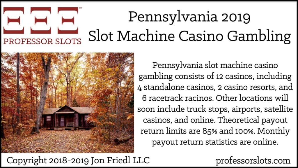Pennsylvania slot machine casino gambling consists of 12 casinos, including 4 standalone casinos, 2 casino resorts, and 6 racetrack racinos. Other locations will soon include truck stops, airports, satellite casinos, and online. Theoretical payout return limits are 85% and 100%. Monthly payout return statistics are online.