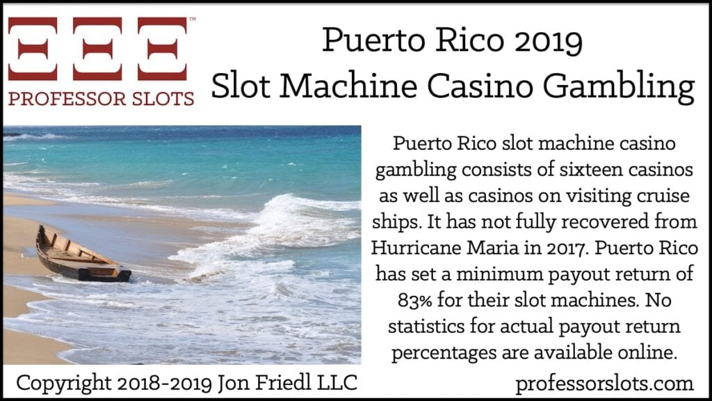 Puerto Rico slot machine casino gambling consists of sixteen casinos as well as casinos on visiting cruise ships. It has not fully recovered from Hurricane Maria in 2017. Puerto Rico has set a minimum payout return of 83% for their slot machines. No statistics for actual payout return percentages are available online.