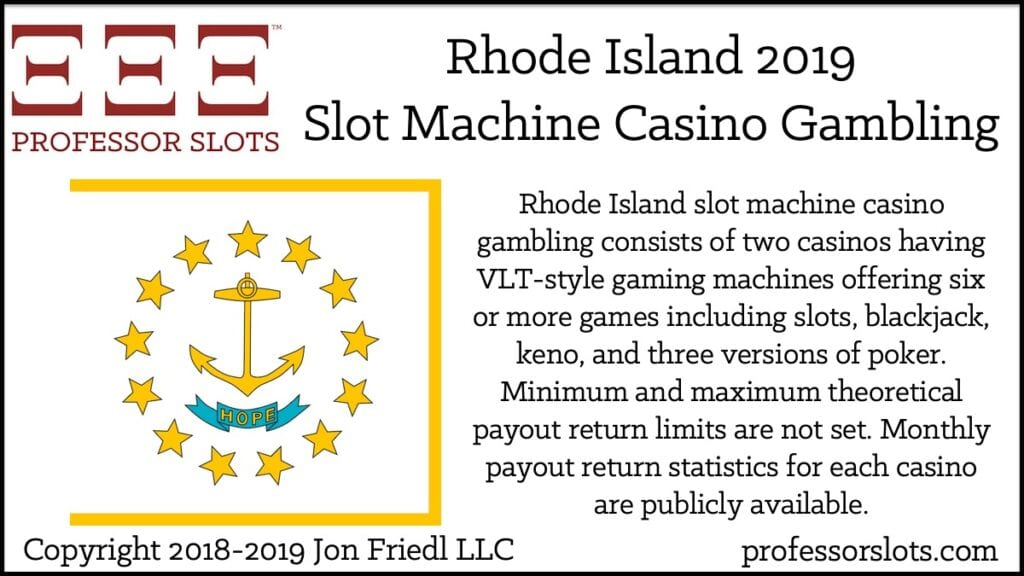 Rhode Island slot machine casino gambling consists of two casinos having VLT-style gaming machines offering six or more games including slots, blackjack, keno, and three versions of poker. Minimum and maximum theoretical payout return limits are not set. Monthly payout return statistics for each casino are publicly available.