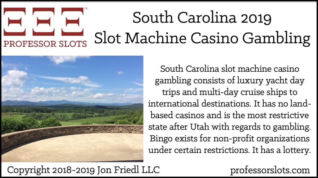 South Carolina slot machine casino gambling consists of luxury yacht day trips and multi-day cruise ships to international destinations. It has no land-based casinos and is the most restrictive state after Utah with regards to gambling. Bingo exists for non-profit organizations under certain restrictions. It has a lottery.