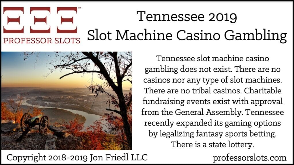 Tennessee slot machine casino gambling does not exist. There are no casinos nor any type of slot machines. There are no tribal casinos. Charitable fundraising events exist with approval from the General Assembly. Tennessee recently expanded its gaming options by legalizing fantasy sports betting. There is a state lottery.