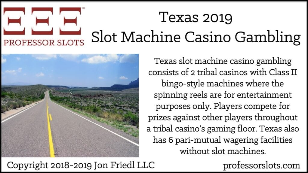 Texas slot machine casino gambling consists of 2 tribal casinos with Class II bingo-style machines where the spinning reels are for entertainment purposes only. Players compete for prizes against other players throughout a tribal casino's gaming floor. Texas also has 6 pari-mutual wagering facilities without slot machines.