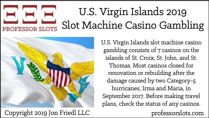 U.S. Virgin Islands slot machine casino gambling consists of 7 casinos on the islands of St. Croix, St. John, and St. Thomas. Most casinos closed for renovation or rebuilding after the damage caused by two Category-5 hurricanes, Irma and Maria, in September 2017. Before making travel plans, check the status of any casinos.