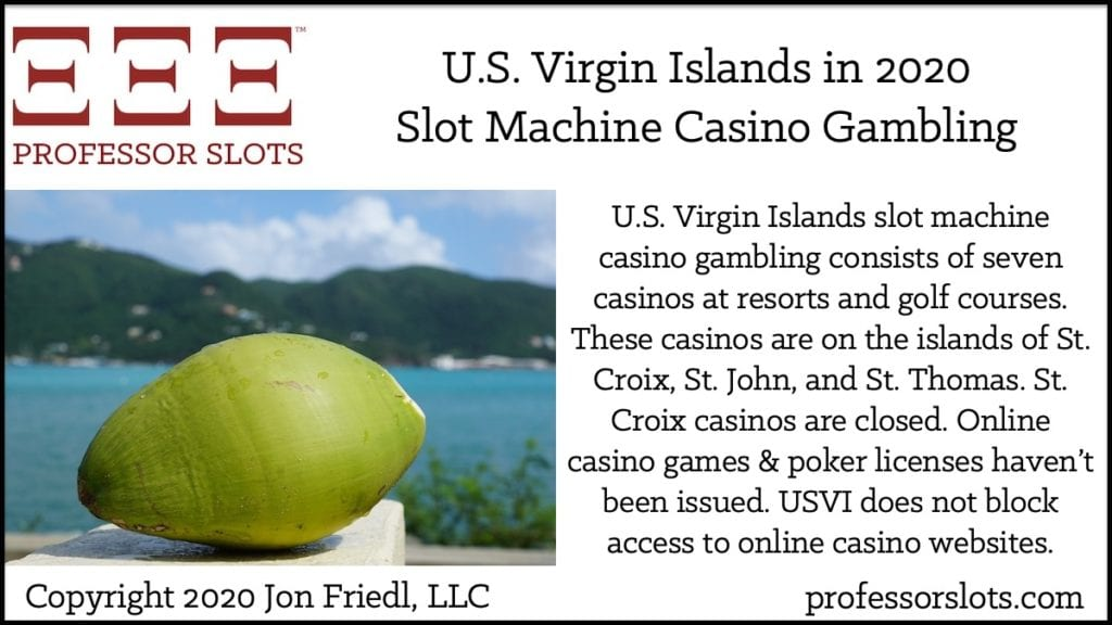 U.S. Virgin Islands slot machine casino gambling consists of seven casinos at resorts and golf courses. These casinos are on the islands of St. Croix, St. John, and St. Thomas. St. Croix casinos are closed. Online casino games & poker licenses haven't been issued. USVI does not block access to online casino websites.