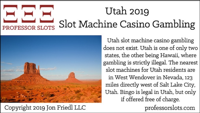 Utah slot machine casino gambling does not exist. Utah is one of only two states, the other being Hawaii, where gambling is strictly illegal. The nearest slot machines for Utah residents are in West Wendover in Nevada, 123 miles directly west of Salt Lake City, Utah. Bingo is legal in Utah, but only if offered free of charge.