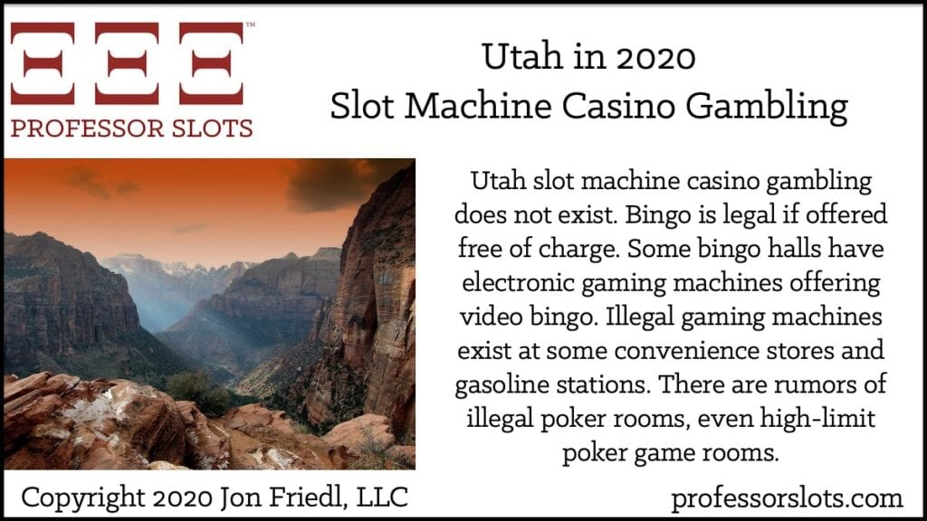 Utah slot machine casino gambling does not exist. Bingo is legal if offered free of charge. Some bingo halls have electronic gaming machines offering video bingo. Illegal gaming machines exist at some convenience stores and gasoline stations. There are rumors of illegal poker rooms, even high-limit poker game rooms.