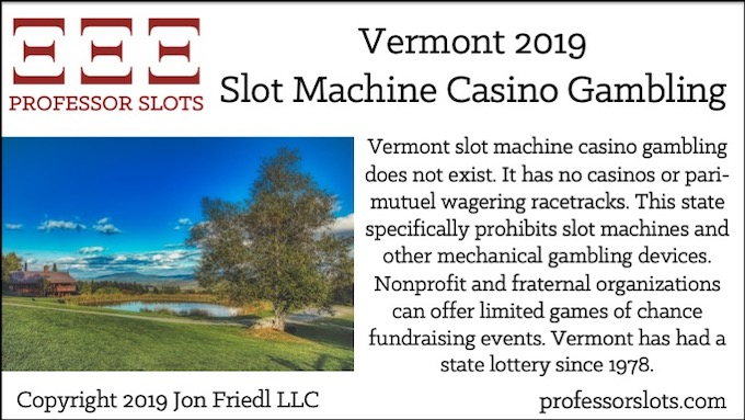 Vermont slot machine casino gambling does not exist. It has no casinos or pari-mutuel wagering racetracks. This state specifically prohibits slot machines and other mechanical gambling devices. Nonprofit and fraternal organizations can offer limited games of chance fundraising events. Vermont has had a state lottery since 1978.