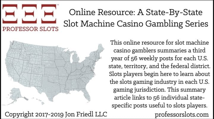 This online resource for slot machine casino gamblers summaries a third year of 56 weekly posts for each U.S. state, territory, and the federal district. Slots players begin here to learn about the slots gaming industry in each U.S. gaming jurisdiction. This summary article links to 56 individual state-specific posts useful to slots players.