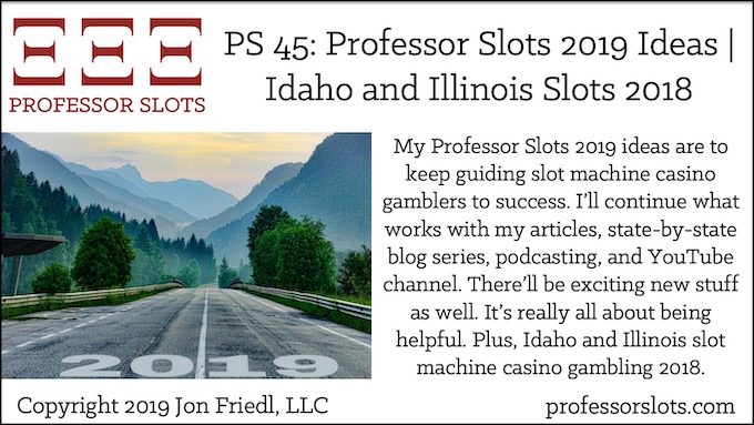 My Professor Slots 2019 ideas are to keep guiding slot machine casino gamblers to success. I'll continue what works with my articles, state-by-state blog series, podcasting, and YouTube channel. There'll be exciting new stuff as well. It's really all about being helpful. Plus, Idaho and Illinois slot machine casino gambling 2018.