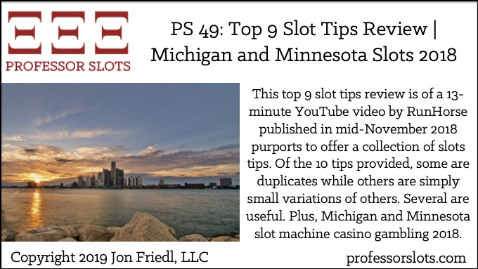 This top 9 slot tips review is of a 13-minute YouTube video by RunHorse published in mid-November 2018 purports to offer a collection of slots tips. Of the 10 tips provided, some are duplicates while others are simply small variations of others. Several are useful. Plus, Michigan and Minnesota slot machine casino gambling 2018.