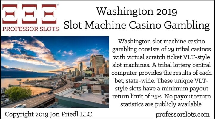 Washington slot machine casino gambling consists of 29 tribal casinos with virtual scratch ticket VLT-style slot machines. A tribal lottery central computer provides the results of each bet, state-wide. These unique VLT-style slots have a minimum payout return limit of 75%. No payout return statistics are publicly available.