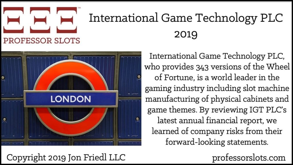 International Game Technology PLC, who provides 343 versions of the Wheel of Fortune, is a world leader in the gaming industry including slot machine manufacturing of physical cabinets and game themes. By reviewing IGT PLC's latest annual financial report, we learned of company risks from their forward-looking statements.