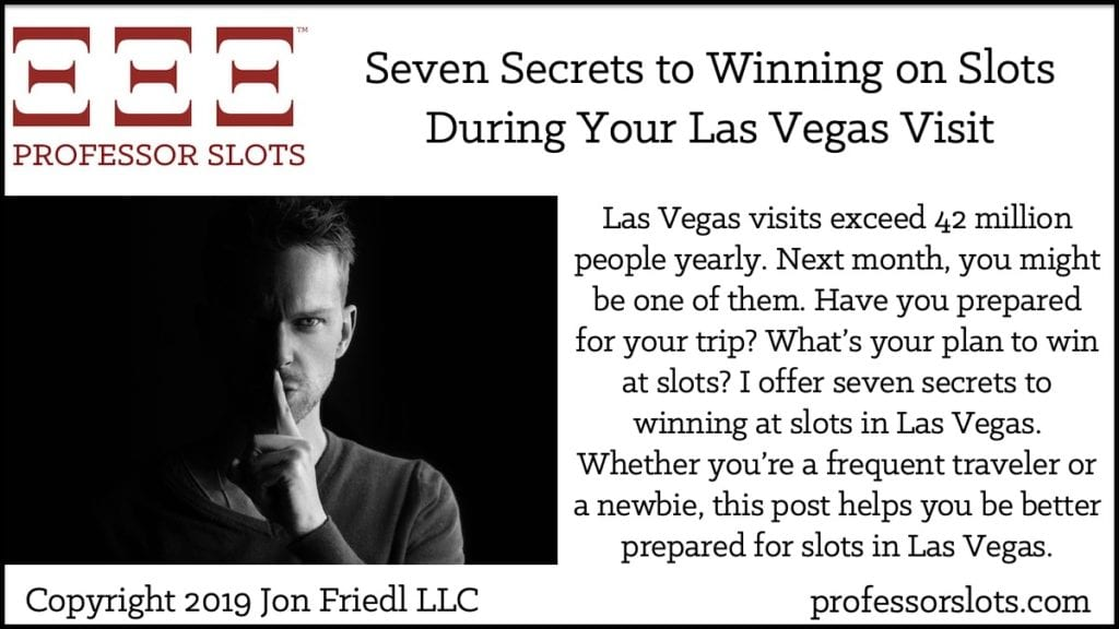 Las Vegas visits exceed 42 million people yearly. Next month, you might be one of them. Have you prepared for your trip? What's your plan to win at slots? I offer seven secrets to winning at slots in Las Vegas. Whether you're a frequent traveler or a newbie, this post helps you be better prepared for slots in Las Vegas.