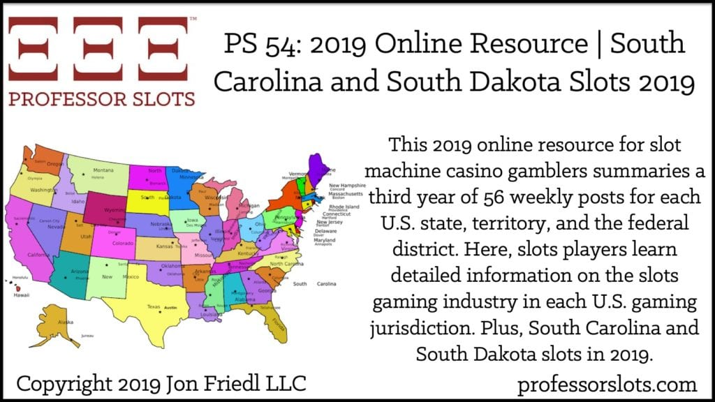 This 2019 online resource for slot machine casino gamblers summaries a third year of 56 weekly posts for each U.S. state, territory, and the federal district. Slots players learn detailed information on the slots gaming industry in each U.S. gaming jurisdiction. Plus, South Carolina and South Dakota slots in 2019.