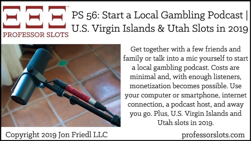 Get together with a few friends and family or talk into a mic yourself to start a local gambling podcast. Costs are minimal and, with enough listeners, monetization becomes possible. Use your computer or smartphone, internet connection, a podcast host, and away you go. Plus, U.S. Virgin Islands and Utah slots in 2019.