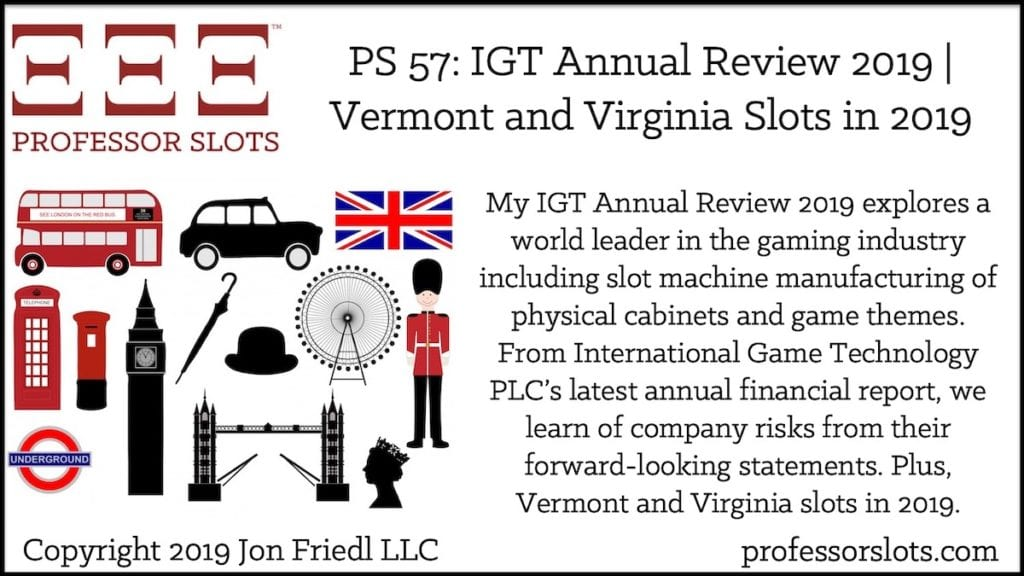 My IGT Annual Review 2019 explores a world leader in the gaming industry including slot machine manufacturing of physical cabinets and game themes. From International Game Technology PLC's latest annual financial report, we learn of company risks from their forward-looking statements. Plus, Vermont and Virginia slots in 2019.