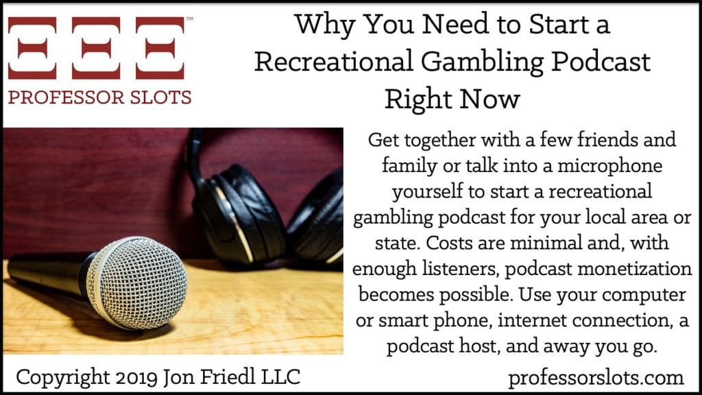 Get together with a few friends and family or talk into a microphone yourself to start a recreational gambling podcast for your local area or state. Costs are minimal and, with enough listeners, podcast monetization becomes possible. Use your computer or smartphone, internet connection, a podcast host, and away you go.