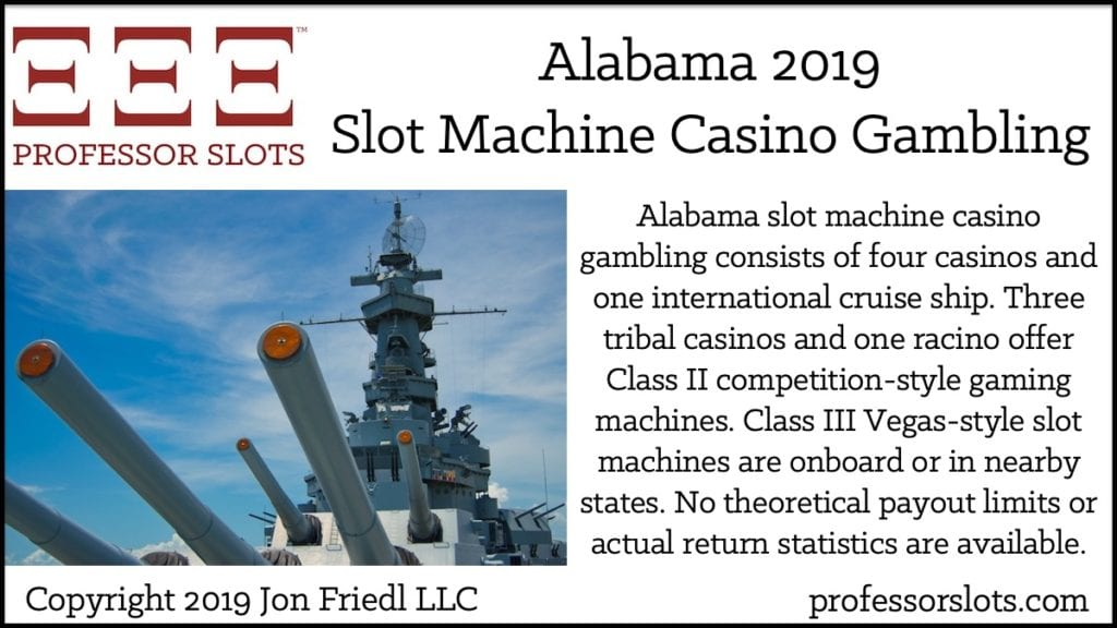 Alabama slot machine casino gambling consists of four casinos and one international cruise ship. Three tribal casinos and one racino offer Class II competition-style gaming machines. Class III Vegas-style slot machines are onboard or in nearby states. No theoretical payout limits or actual return statistics are available.