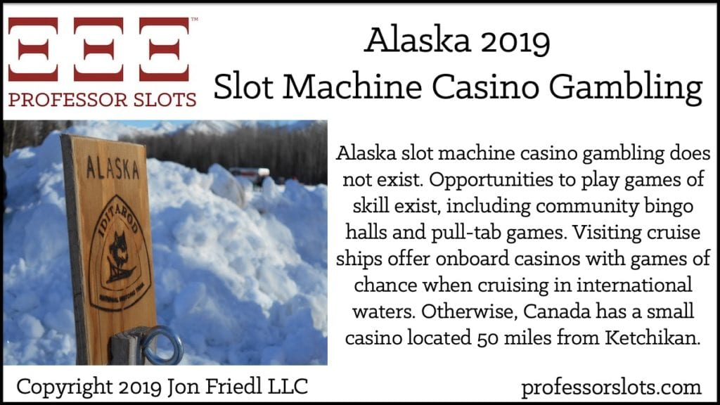 Alaska slot machine casino gambling does not exist. Opportunities to play games of skill exist, including community bingo halls and pull-tab games. Visiting cruise ships offer onboard casinos with games of chance when cruising in international waters. Otherwise, Canada has a small casino located 50 miles from Ketchikan.