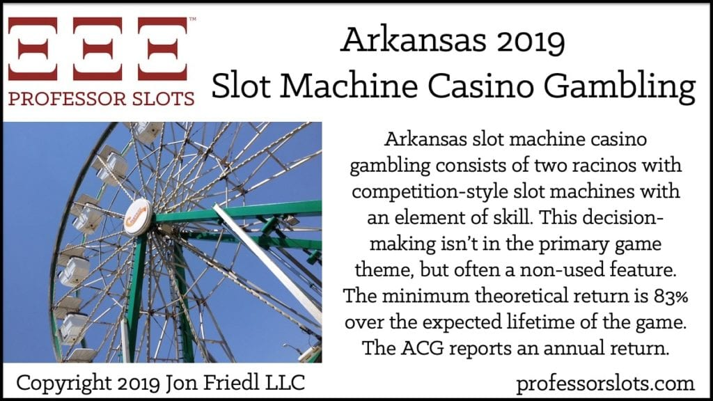 Arkansas slot machine casino gambling consists of two racinos with competition-style slot machines with an element of skill. This decision-making isn't in the primary game theme, but often a non-used feature. The minimum theoretical return is 83% over the expected lifetime of the game. The ACG reports an annual return.