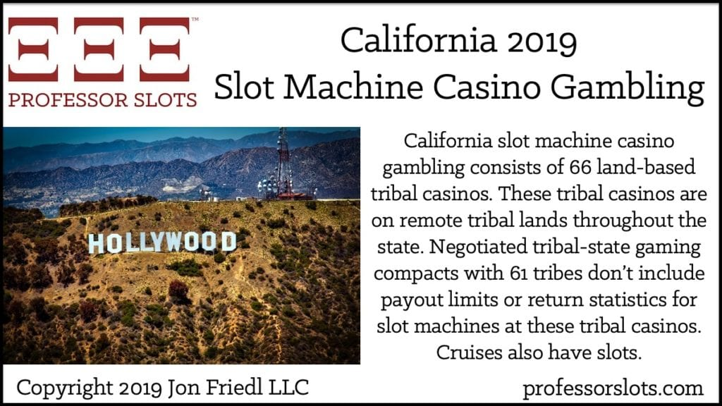 California slot machine casino gambling consists of 66 land-based tribal casinos. These tribal casinos are on remote tribal lands throughout the state. Negotiated tribal-state gaming compacts with 61 tribes don't include payout limits or return statistics for slot machines at these tribal casinos. Cruises also have slots.