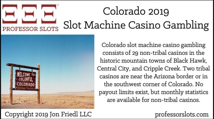Colorado slot machine casino gambling consists of 29 non-tribal casinos in the historic mountain towns of Black Hawk, Central City, and Cripple Creek. Two tribal casinos are near the Arizona border or in the southwest corner of Colorado. No payout limits exist, but monthly statistics are available for non-tribal casinos.