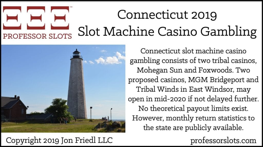 Connecticut slot machine casino gambling consists of two tribal casinos, Mohegan Sun and Foxwoods. Two proposed casinos, MGM Bridgeport and Tribal Winds in East Windsor, may open in mid-2020 if not delayed further. No theoretical payout limits exist. However, monthly return statistics to the state are publicly available.