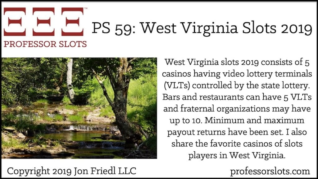 West Virginia slots 2019 consists of 5 casinos having video lottery terminals (VLTs) controlled by the state lottery. Bars and restaurants can have 5 VLTs and fraternal organizations may have up to 10. Minimum and maximum payout returns have been set. I also share the favorite casinos of slots players in West Virginia.