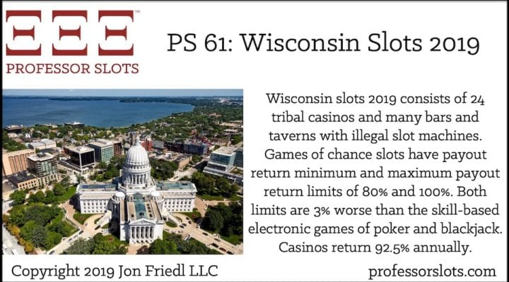 Wisconsin slots 2019 consists of 24 tribal casinos and many bars and taverns with illegal slot machines. Games of chance slots have payout return minimum and maximum payout return limits of 80% and 100%. Both limits are 3% worse than the skill-based electronic games of poker and blackjack. Casinos return 92.5% annually.
