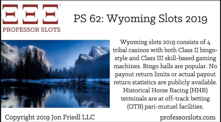 Wyoming slots 2019 consists of 4 tribal casinos with both Class II bingo-style and Class III skill-based gaming machines. Bingo halls are popular. No payout return limits or actual payout return statistics are publicly available. Historical Horse Racing (HHR) terminals are at off-track betting (OTB) pari-mutuel facilities.