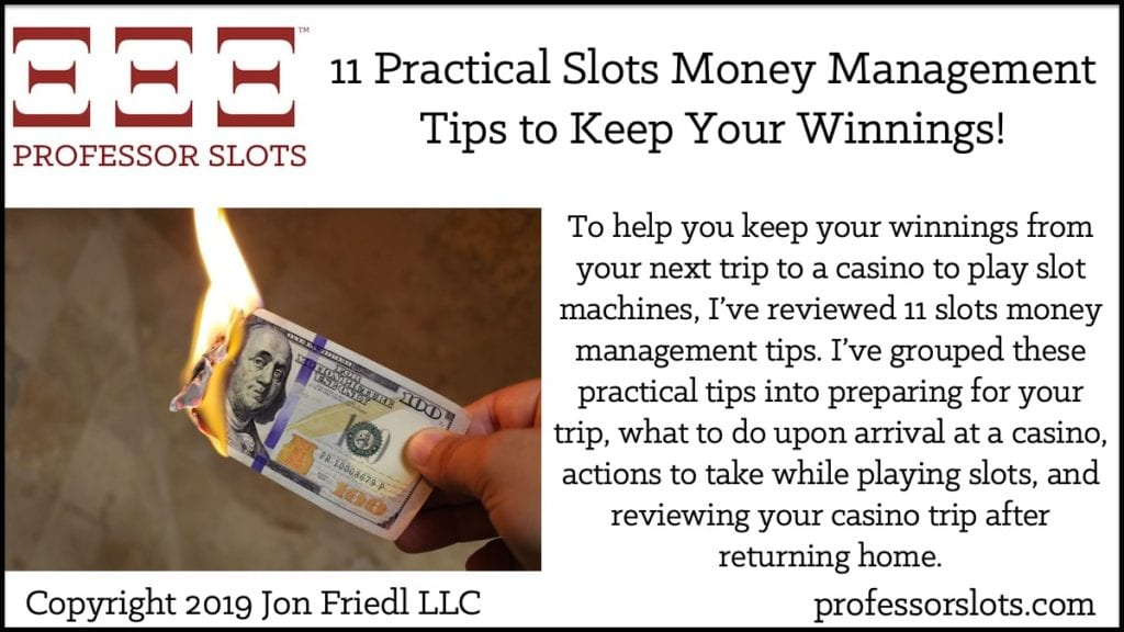 To help you keep your winnings from your next trip to a casino to play slot machines, I've reviewed 11 slots money management tips. I've grouped these practical tips into preparing for your trip, what to do upon arrival at a casino, actions to take while playing slots, and reviewing your casino trip after returning home.
