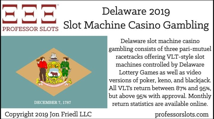 Delaware slot machine casino gambling consists of three pari-mutuel racetracks offering VLT-style slot machines controlled by Delaware Lottery Games as well as video versions of poker, keno, and blackjack. All VLTs return between 87% and 95%, but above 95% with approval. Monthly return statistics are available online.