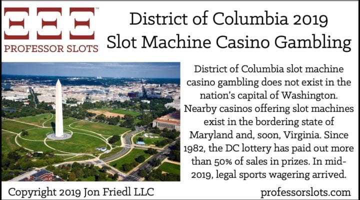 District of Columbia slot machine casino gambling does not exist in the nation's capital of Washington. Nearby casinos offering slot machines exist in the bordering state of Maryland and, soon, Virginia. Since 1982, the DC lottery has paid out more than 50% of sales in prizes. In mid-2019, legal sports wagering arrived.