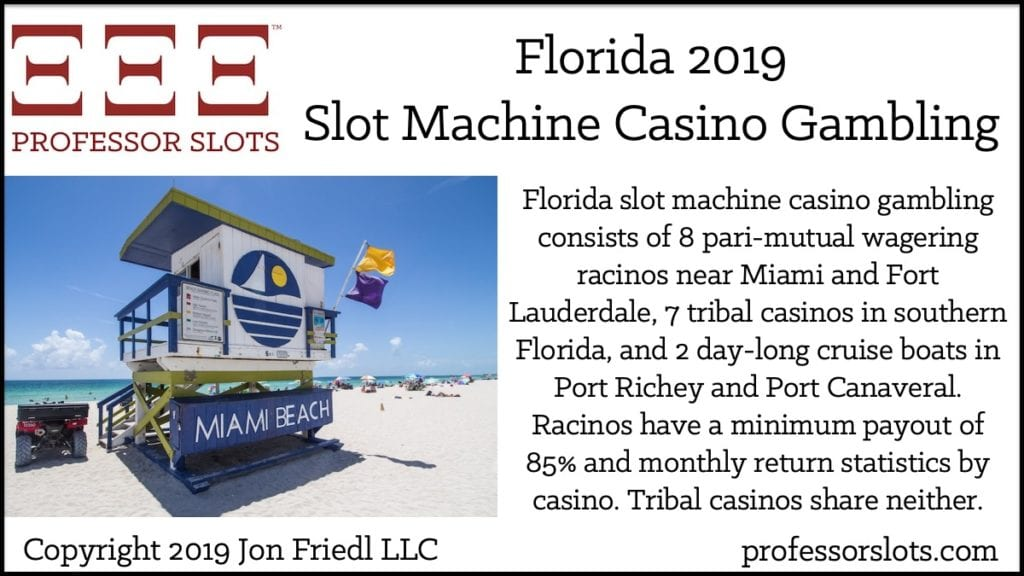 Florida slot machine casino gambling consists of 8 pari-mutual wagering racinos near Miami and Fort Lauderdale, 7 tribal casinos in southern Florida, and 2 day-long cruise boats in Port Richey and Port Canaveral. Racinos have a minimum payout of 85% and monthly return statistics by casino. Tribal casinos share neither.