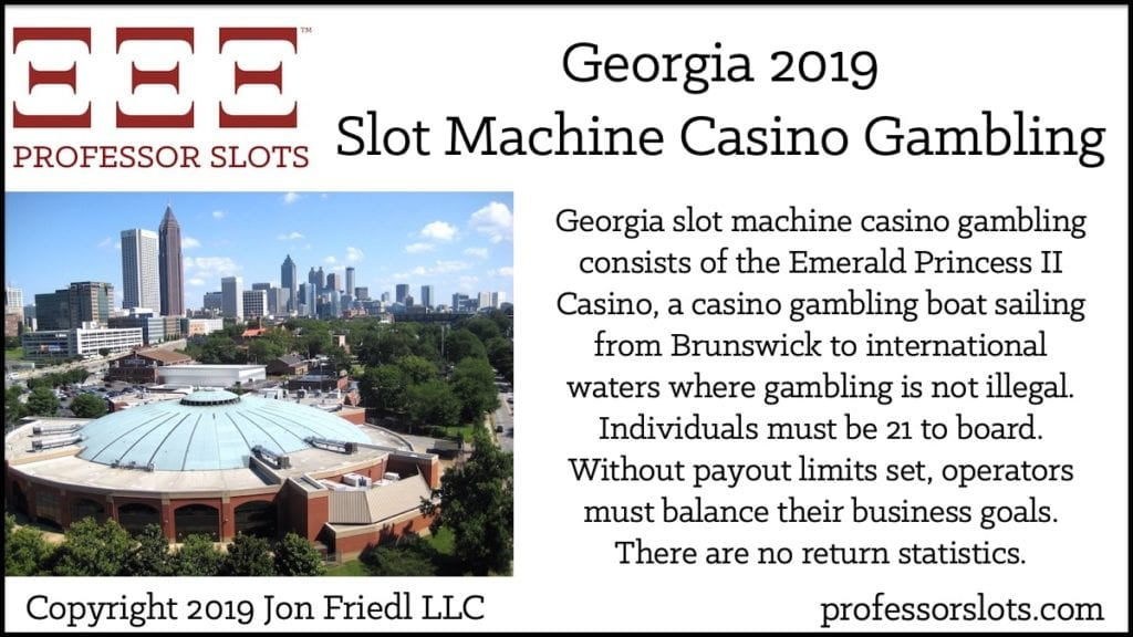 Georgia slot machine casino gambling consists of the Emerald Princess II Casino, a casino gambling boat sailing from Brunswick to international waters where gambling is not illegal. Individuals must be 21 to board. Without payout limits set, operators must balance their business goals. There are no return statistics.