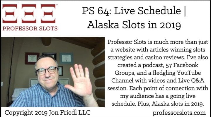 Professor Slots is much more than just a website with articles winning slots strategies and casino reviews. I've also created a podcast, 57 Facebook Groups, and a fledgling YouTube Channel with videos and Live Q&A session. Each point of connection with my audience has a going live schedule. Plus, Alaska slots in 2019.