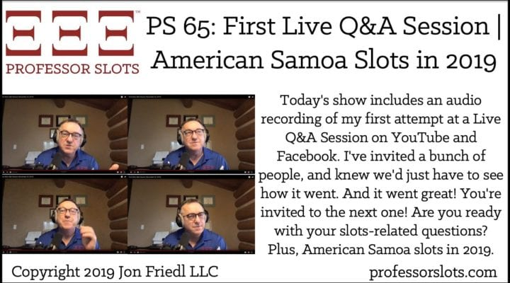 Today's show includes an audio recording of my first attempt at a Live Q&A Session on YouTube and Facebook. I've invited a bunch of people, and knew we'd just have to see how it went. And it went great! You're invited to the next one! Are you ready with your slots-related questions? Plus, American Samoa slots in 2019.