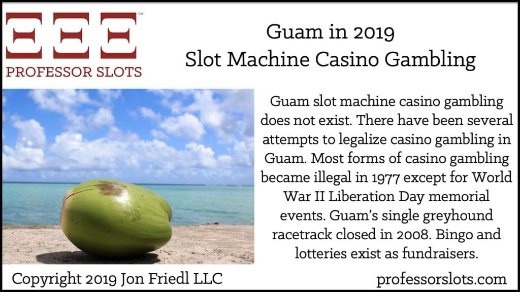 Guam slot machine casino gambling does not exist. There have been several attempts to legalize casino gambling in Guam. Most forms of casino gambling became illegal in 1977 except for World War II Liberation Day memorial events. Guam's single greyhound racetrack closed in 2008. Bingo and lotteries exist as fundraisers.
