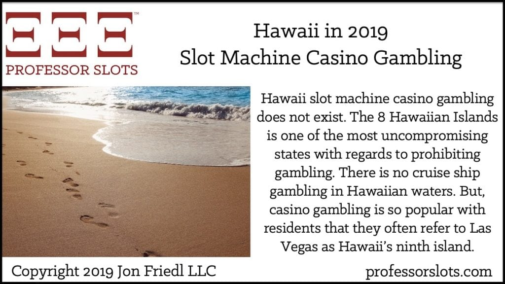 Hawaii slot machine casino gambling does not exist. The 8 Hawaiian Islands is one of the most uncompromising states with regards to prohibiting gambling. There is no cruise ship gambling in Hawaiian waters. But, casino gambling is so popular with residents that they often refer to Las Vegas as Hawaii's ninth island.