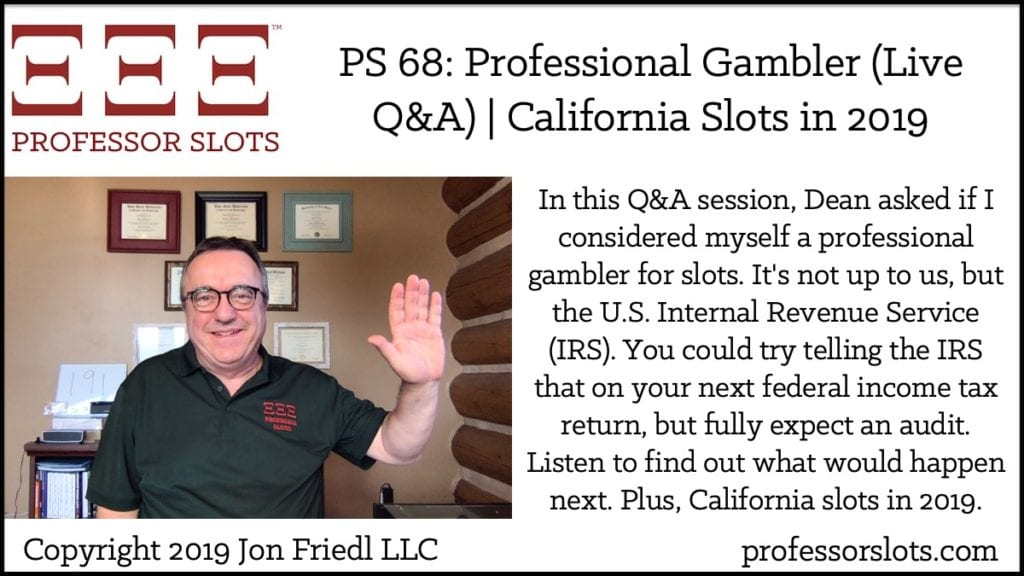 In this Q&A session, Dean asked if I considered myself a professional gambler for slots. It's not up to us, but the U.S. Internal Revenue Service (IRS). You could try telling the IRS that on your next federal income tax return, but fully expect an audit. Listen to find out what would happen next. Plus, California slots in 2019.