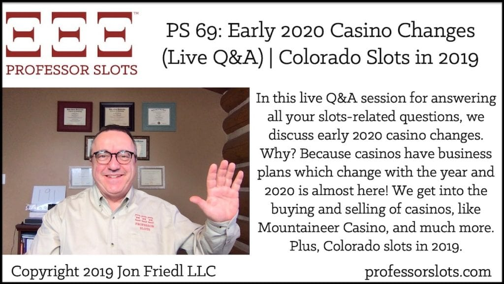In this live Q&A session for answering all your slots-related questions, we discuss early 2020 casino changes. Why? Because casinos have business plans which change with the year and 2020 is almost here! We get into the buying and selling of casinos, like Mountaineer Casino, and much more. Plus, Colorado slots in 2019.